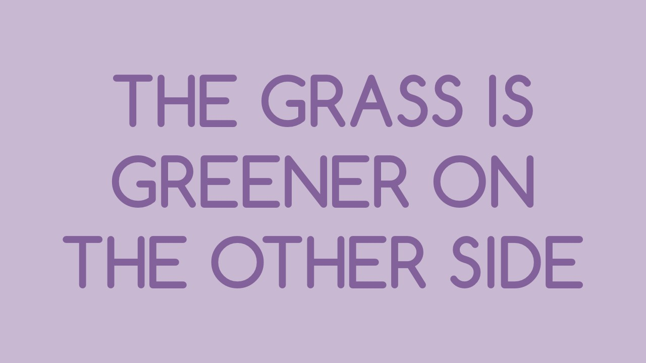 The Grass is greener on the other side